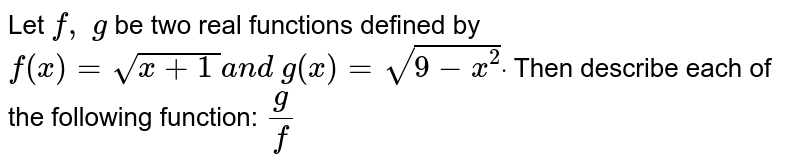 Let `f,\ g` be two real functions defined by `f(x)=sqrt(x+1\ )a n d\ g(x)=sqrt(9-x^2)dot` Then describe each of the following function: `g/f`
