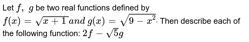 Let `f,\ g` be two real functions defined by `f(x)=sqrt(x+1\ )a n d\ g(x)=sqrt(9-x^2)dot` Then describe each of the following function: `2f-sqrt(5)g`