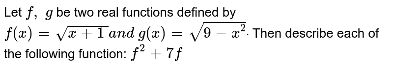 Let `f,\ g` be two real functions defined by `f(x)=sqrt(x+1\ )a n d\ g(x)=sqrt(9-x^2)dot` Then describe each of the following function: `f^2+7f`
