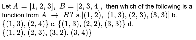 Let `A=[1,2,3],\ B=[2,3,4],\ ` then which of the following is a function from `A\ to\ B ?`  a.`[(1,2),\ (1,3),(2,3),(3,3)]` b. `{(1,3),(2,4)}`  c. `{(1,3),(2,2),(3,3)}` d. `{(1,2),(2,3),(3,2),(3,4)}`
