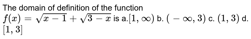 The domain of definition of the function `f(x)=sqrt(x-1)+sqrt(3-x)` is a.`[1,oo)` b. `(-oo,3)` c. `(1,3)` d. `[1,3]`