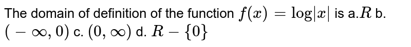 """The domain of definition of the   function `f(x)=""""log"""" x ` is a.`R` b. `(-oo,0)` c. `(0,oo)` d. `R-{0}`"""