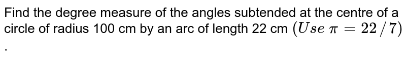 Find the degree measure of the angles subtended at the centre of a   circle of radius 100 cm by an arc of length 22 cm `(U s e\ pi=22//7)` .