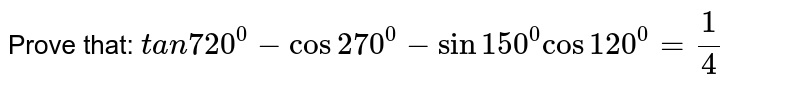 Prove that: `t a n 720^0-cos 270^0-sin 150^0cos 120^0=1/4`