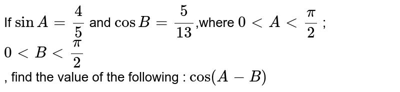 If `sinA=4/5` and `cosB=5/(13)`,where  `0ltAltpi/2` ;`0ltBltpi/2`<br> , find the value of the following : `Cos(A-B)`
