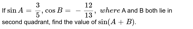 If `sin A=3/5, cos B=-(12)/(13),\ w h e r e` A and B both lie in second quadrant, find the value of `sin(A+B)`.