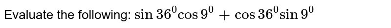 Evaluate the following: `sin 36^0cos9^0+cos36^0 sin9^0`