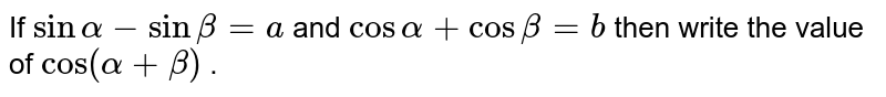 """If `sinalpha-sinbeta=a` and `cosalpha+cosbeta=b` then write the value of `""""cos""""(alpha+beta)` ."""