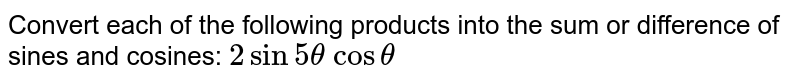 Convert each of the following products into the sum or difference of   sines and cosines: `2sin5theta\ costheta`