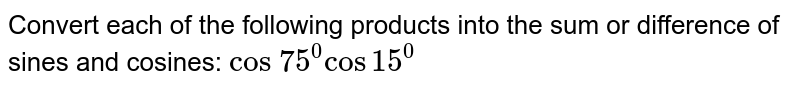 Convert each of the following products into the sum or difference of   sines and cosines: `cos\ 75^0cos15^0`