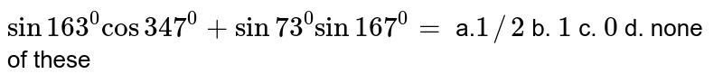 `sin 163^0cos 347^0+sin 73^0sin 167^0=`  a.`1//2` b. `1` c. `0` d. none of these