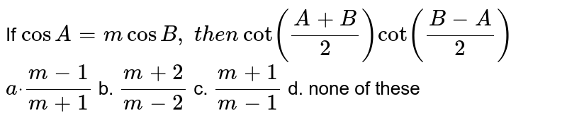 If `cos A=mcosB ,\ t h e ncot((A+B)/2)cot((B-A)/2)`  `adot\ (m-1)/(m+1)` b. `(m+2)/(m-2)` c. `(m+1)/(m-1)` d. none of these
