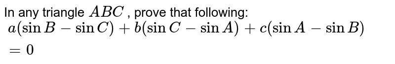 In any triangle `A B C` , prove that following: `\ a(sin B-sin C)+b( sin C- sin A)+c(sin A-sin B)=0`
