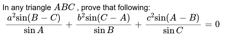 """In any triangle `A B C` , prove that following: `\ (a^2""""sin""""(B-C))/(sin A)+(b^2""""sin""""(C-A))/(sin B)+(c^2""""sin""""(A-B))/(sin C)=0`"""