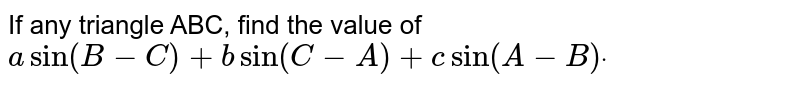 If any triangle ABC, find the value of `asin(B-C)+b  sin(C-A)+c  sin(A-B)dot`