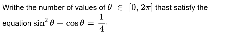 Writhe the number of values of `theta\ in\ [0,2pi]` thast satisfy the equation `sin^2theta-costheta=1/4dot`