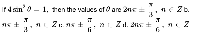 If `4sin^2theta=1,` then the values of `theta` are `2npi+-pi/3,\ n in  Z` b. `npi+-pi/3,\ n  in Z`  c. `npi+-pi/6,\ n in Z` d. `2npi+-pi/6,\ n  in Z`