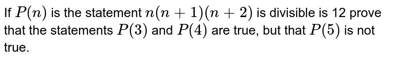 If `P(n)` is the statement `n(n+1)(n+2)` is divisible is 12 prove that the statements `P(3)` and `P(4)` are true, but that `P(5)` is not true.