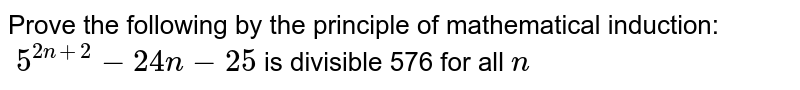 Prove the following by the principle of   mathematical induction:`\ 5^(2n+2)-24 n-25` is divisible 576 for all `n `