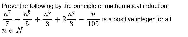 Prove the following by the principle of   mathematical induction: `(n^7)/7+(n^5)/5+(n^3)/3+2(n^3)/3-n/105` is a positive integer for all `n in  Ndot`