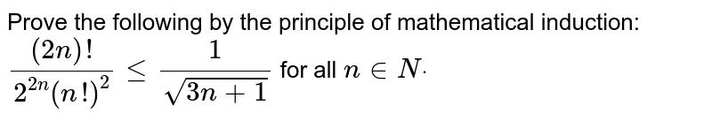 Prove the following by the principle of   mathematical induction: `((2n)!)/(2^(2n)(n !)^2)lt=1/(sqrt(3n+1))` for all `n in  Ndot`