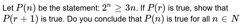 Let `P(n)` be the statement:  `2^n >= 3n`. If `P(r)` is true, show that `P (r + 1)` is true. Do you conclude that `P(n)` is true for all `n in N`