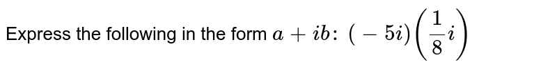 Express the following in the form `a+i b :` `(-5i)(1/8i)`