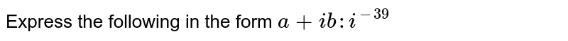Express the following in the form `a+i b : i^(-39)`