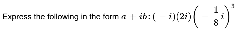 Express the following in the form `a+i b :(-i)(2i)(-1/8i)^3`