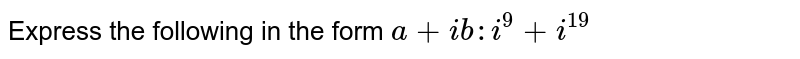 Express the following in the form `a+i b : i^9+i^(19)`
