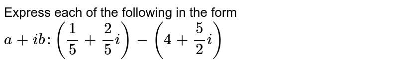 Express each of the following in the form `a+i b :(1/5+2/5i)-(4+5/2i)`