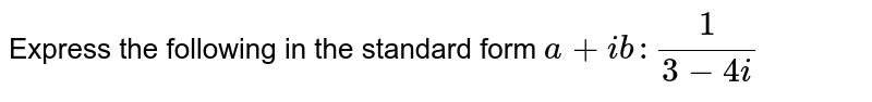 Express the following in the standard form `a+i b :1/(3-4i)`