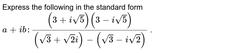 Express the following in the standard form `a+i b :((3+isqrt(5))(3-isqrt(5)))/((sqrt(3)+sqrt(2)i)-(sqrt(3)-isqrt(2)))` .