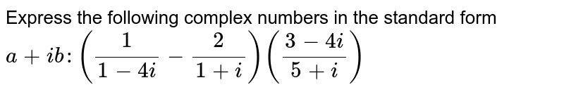 Express the following complex numbers in the standard form `a+i b :(1/(1-4i)-2/(1+i))((3-4i)/(5+i))`