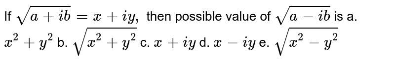 If `sqrt(a+i b)=x+i y ,\ ` then possible value of `sqrt(a-i b)` is a. `x^2+y^2` b. `sqrt(x^2+y^2)` c. `x+i y`  d. `x-i y` e. `sqrt(x^2-y^2)`
