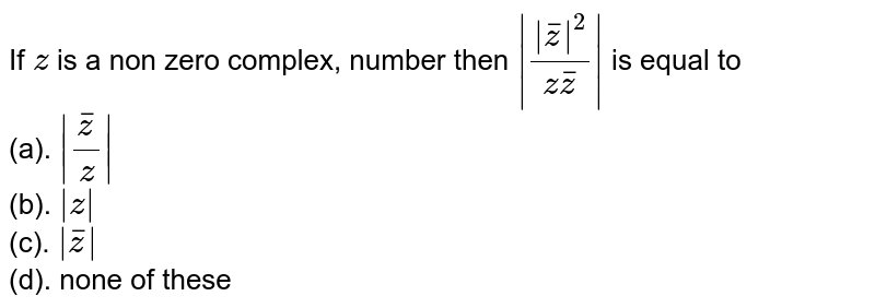 If `z` is a non zero complex, number then `|(|barz |^2)/(z  barz )|` is equal to<br> (a). `|(barz )/z|`<br> (b). `|z|`<br> (c). `|barz|`<br> (d). none of these