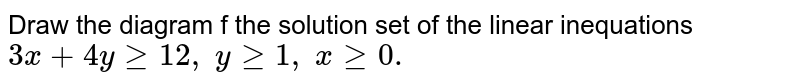 Draw the diagram f the solution set of the linear inequations `3x+4ygeq12 ,\ ygeq1,\ xgeq0.`