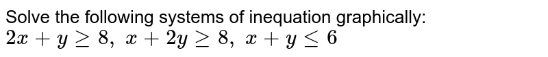 Solve the following systems of inequation graphically: `2x+ygeq8,\ x+2ygeq8,\ x+ylt=6`