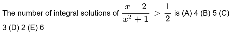 The number of integral solutions of `(x+2)/(x^2+1)>1/2` is (A) 4  (B) 5 (C)  3  (D) 2  (E) 6