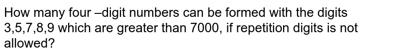 How many four –digit numbers can be formed with the digits 3,5,7,8,9 which   are greater than 7000, if repetition digits is not allowed?