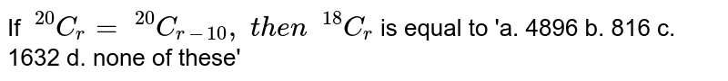If `\ ^20 C_r=\ ^20 C_(r-10) ,\ t h e n\ \ ^18 C_r` is equal to  'a. 4896  b. 816  c. 1632  d. none of these'