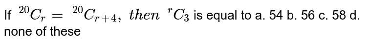 If `\ ^(20)C_r=\ ^(20)C_(r+4),\ t h e n\ \ ^r C_3` is equal to a. 54 b. 56 c. 58 d. none of these