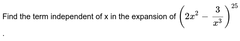 Find the term independent of x in the expansion of `(2x^2-3/(x^3))^25` .