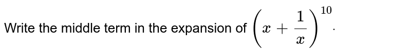 Write the middle term in the expansion of `(x+1/x)^(10)dot`