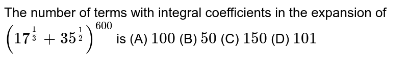 The number of terms with integral coefficients in  the expansion of  `(17^(1/3)+35^(1/2))^(600)` is  (A) `100` (B) `50`  (C) `150`  (D) `101`