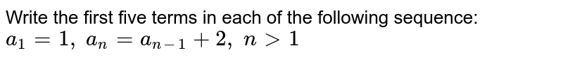 Write the first five terms in each of the following sequence: `a_1=1,\ a_n=a_(n-1)+2,\ n >1`