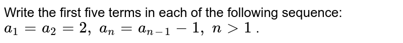 Write the first five terms in each of the following sequence: `a_1=a_2=2,\ a_n=a_(n-1)-1,\ n >1` .