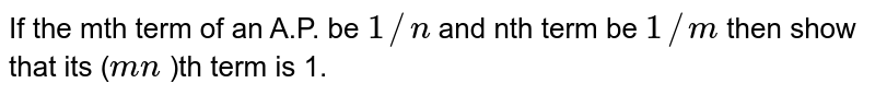 If the mth term of an A.P. be `1//n` and nth term be `1//m` then show that its (`m n` )th term is 1.