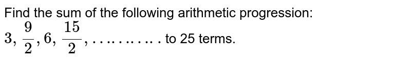 Find the sum of the following arithmetic progression:   `3,9/2,6,15/2,………..`to25 terms.