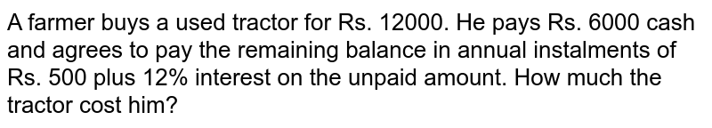 A farmer buys a used tractor for Rs. 12000. He pays Rs. 6000 cash and   agrees to pay the remaining  balance in annual instalments of Rs. 500 plus 12% interest   on the unpaid amount. How much the tractor cost him?